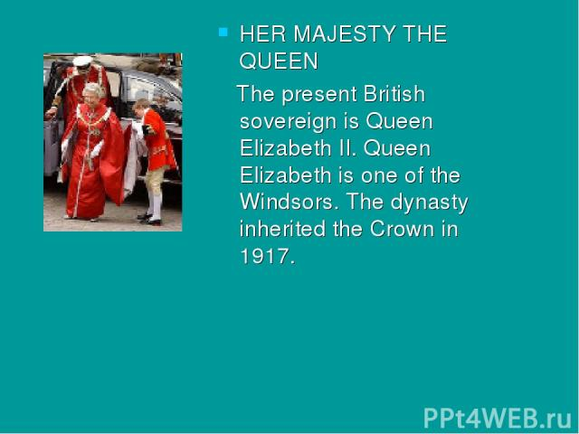 HER MAJESTY THE QUEEN The present British sovereign is Queen Elizabeth II. Queen Elizabeth is one of the Windsors. The dynasty inherited the Crown in 1917.