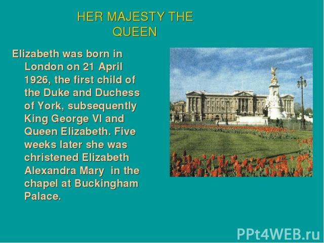 Elizabeth was born in London on 21 April 1926, the first child of the Duke and Duchess of York, subsequently King George VI and Queen Elizabeth. Five weeks later she was christened Elizabeth Alexandra Mary in the chapel at Buckingham Palace. HER MAJ…