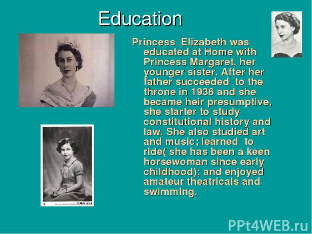 Education Princess Elizabeth was educated at Home with Princess Margaret, her younger sister. After her father succeeded to the throne in 1936 and she became heir presumptive, she starter to study constitutional history and law. She also studied art…