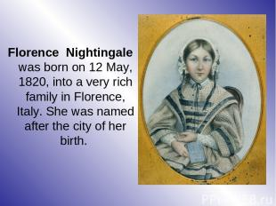 Florence Nightingale was born on 12 May, 1820, into a very rich family in Floren