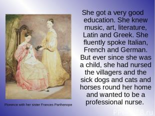 She got a very good education. She knew music, art, literature, Latin and Greek.