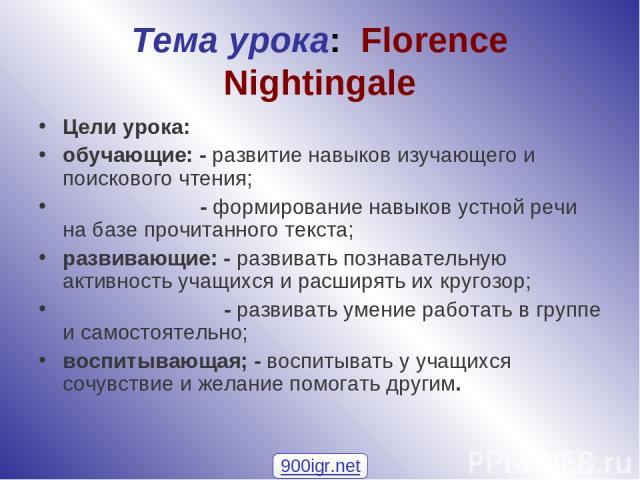 Тема урока: Florence Nightingale Цели урока: обучающие: - развитие навыков изучающего и поискового чтения; - формирование навыков устной речи на базе прочитанного текста; развивающие: - развивать познавательную активность учащихся и расширять их кру…