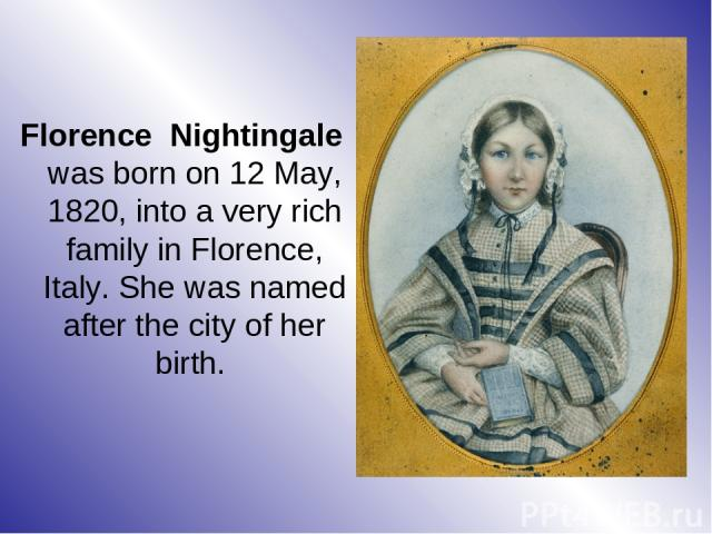 Florence Nightingale was born on 12 May, 1820, into a very rich family in Florence, Italy. She was named after the city of her birth.