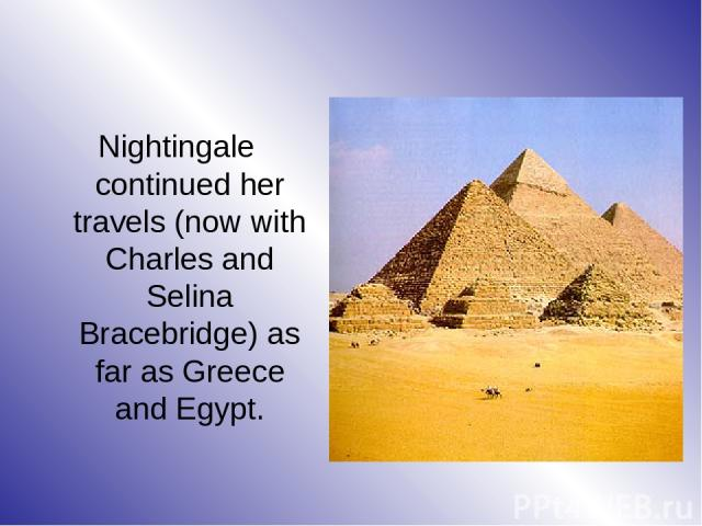 Nightingale continued her travels (now with Charles and Selina Bracebridge) as far as Greece and Egypt.