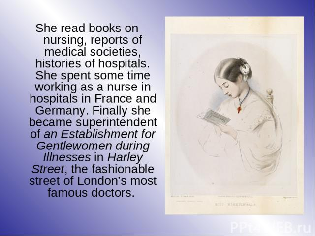 She read books on nursing, reports of medical societies, histories of hospitals. She spent some time working as a nurse in hospitals in France and Germany. Finally she became superintendent of an Establishment for Gentlewomen during Illnesses in Har…