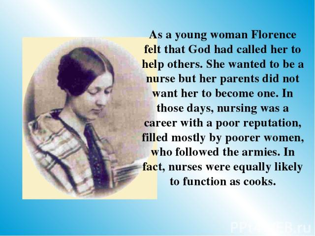 As a young woman Florence felt that God had called her to help others. She wanted to be a nurse but her parents did not want her to become one. In those days, nursing was a career with a poor reputation, filled mostly by poorer women, who followed t…
