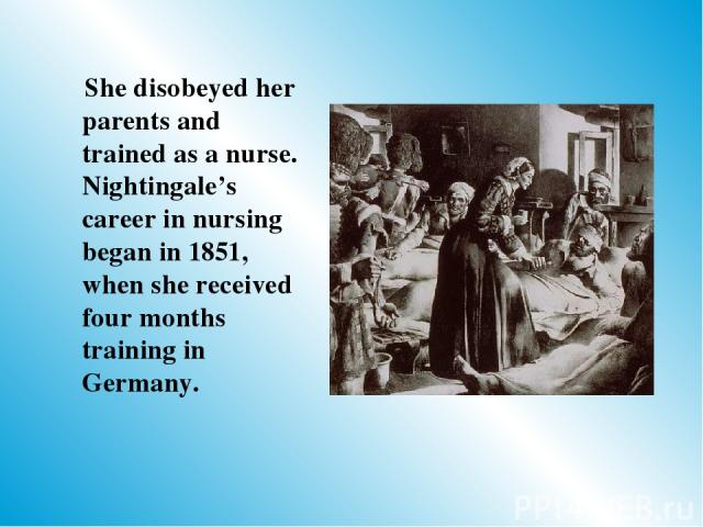 She disobeyed her parents and trained as a nurse. Nightingale's career in nursing began in 1851, when she received four months training in Germany.