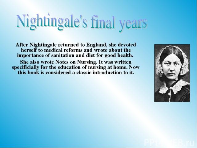 After Nightingale returned to England, she devoted herself to medical reforms and wrote about the importance of sanitation and diet for good health. She also wrote Notes on Nursing. It was written specificially for the education of nursing at home. …