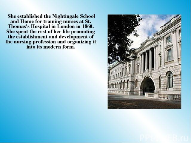 She established the Nightingale School and Home for training nurses at St. Thomas's Hospital in London in 1860. She spent the rest of her life promoting the establishment and development of the nursing profession and organizing it into its modern form.