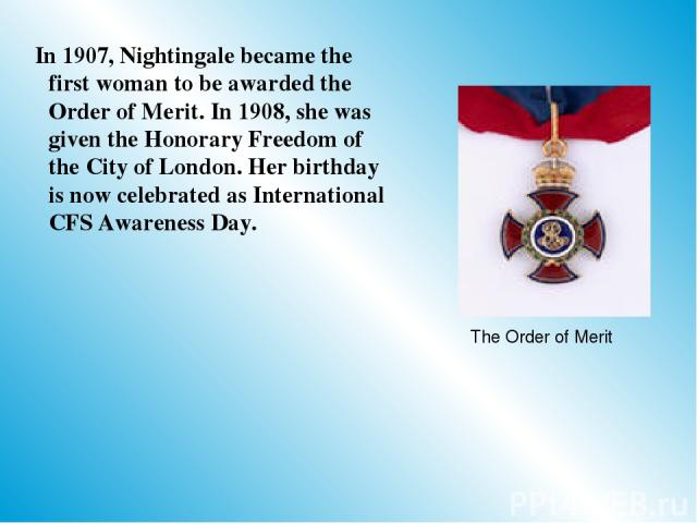 In 1907, Nightingale became the first woman to be awarded the Order of Merit. In 1908, she was given the Honorary Freedom of the City of London. Her birthday is now celebrated as International CFS Awareness Day. The Order of Merit
