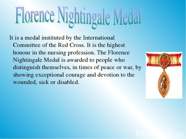 It is a medal instituted by the International Committee of the Red Cross. It is the highest honour in the nursing profession. The Florence Nightingale Medal is awarded to people who distinguish themselves, in times of peace or war, by showing except…