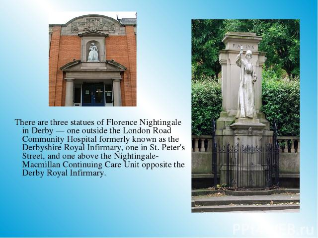 There are three statues of Florence Nightingale in Derby — one outside the London Road Community Hospital formerly known as the Derbyshire Royal Infirmary, one in St. Peter's Street, and one above the Nightingale-Macmillan Continuing Care Unit oppos…