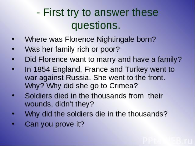 - First try to answer these questions. Where was Florence Nightingale born? Was her family rich or poor? Did Florence want to marry and have a family? In 1854 England, France and Turkey went to war against Russia. She went to the front. Why? Why did…