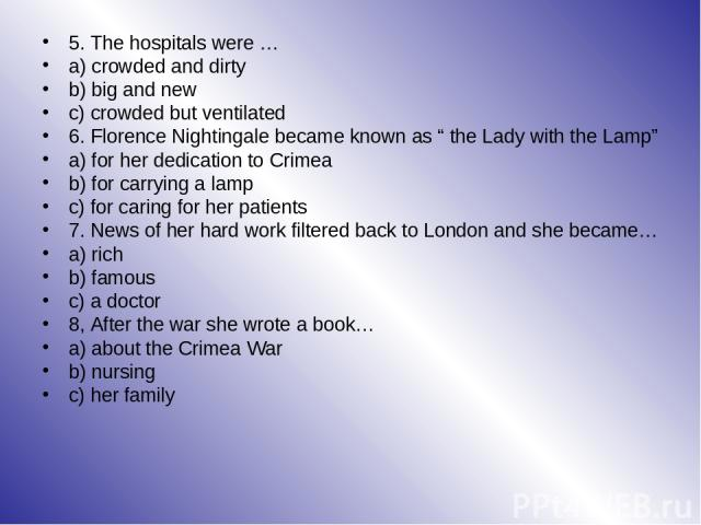"""5. The hospitals were … a) crowded and dirty b) big and new c) crowded but ventilated 6. Florence Nightingale became known as """" the Lady with the Lamp"""" a) for her dedication to Crimea b) for carrying a lamp c) for caring for her patients 7. News of …"""