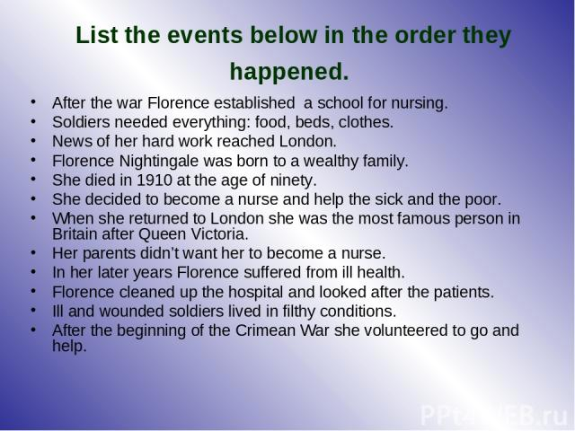 List the events below in the order they happened. After the war Florence established a school for nursing. Soldiers needed everything: food, beds, clothes. News of her hard work reached London. Florence Nightingale was born to a wealthy family. She …