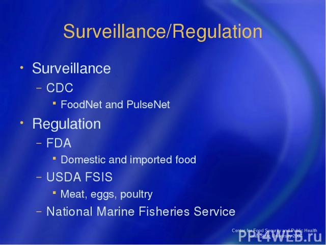 Center for Food Security and Public Health Iowa State University 2004 Surveillance/Regulation Surveillance CDC FoodNet and PulseNet Regulation FDA Domestic and imported food USDA FSIS Meat, eggs, poultry National Marine Fisheries Service Center for …
