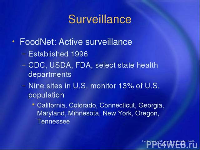 Center for Food Security and Public Health Iowa State University 2004 Surveillance FoodNet: Active surveillance Established 1996 CDC, USDA, FDA, select state health departments Nine sites in U.S. monitor 13% of U.S. population California, Colorado, …