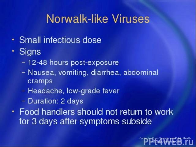 Center for Food Security and Public Health Iowa State University 2004 Norwalk-like Viruses Small infectious dose Signs 12-48 hours post-exposure Nausea, vomiting, diarrhea, abdominal cramps Headache, low-grade fever Duration: 2 days Food handlers sh…