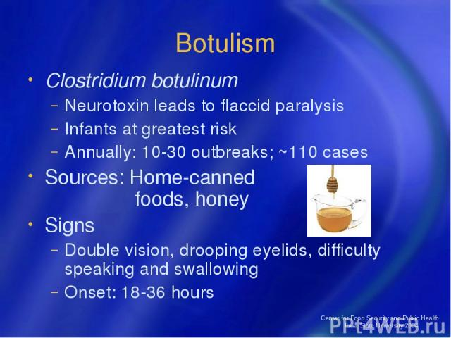 Center for Food Security and Public Health Iowa State University 2004 Botulism Clostridium botulinum Neurotoxin leads to flaccid paralysis Infants at greatest risk Annually: 10-30 outbreaks; ~110 cases Sources: Home-canned foods, honey Signs Double …