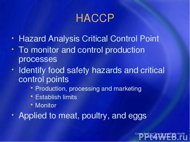 Center for Food Security and Public Health Iowa State University 2004 HACCP Hazard Analysis Critical Control Point To monitor and control production processes Identify food safety hazards and critical control points Production, processing and market…
