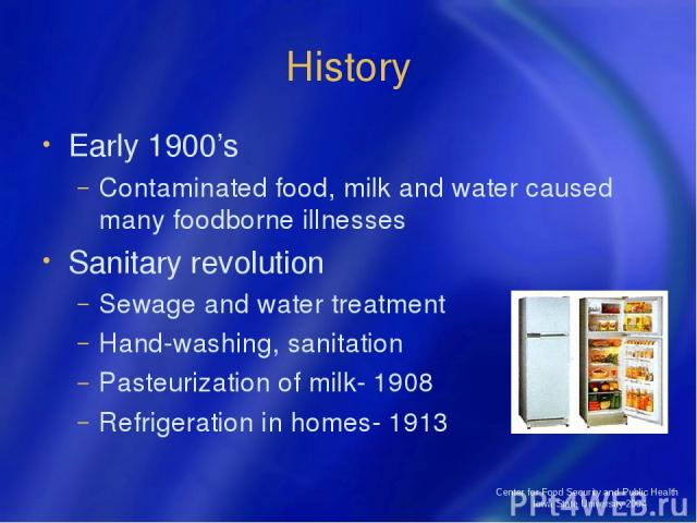 Center for Food Security and Public Health Iowa State University 2004 History Early 1900's Contaminated food, milk and water caused many foodborne illnesses Sanitary revolution Sewage and water treatment Hand-washing, sanitation Pasteurization of mi…