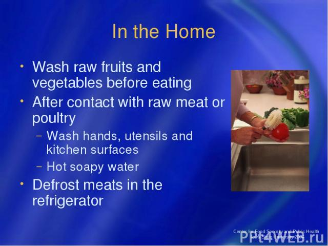 Center for Food Security and Public Health Iowa State University 2004 In the Home Wash raw fruits and vegetables before eating After contact with raw meat or poultry Wash hands, utensils and kitchen surfaces Hot soapy water Defrost meats in the refr…