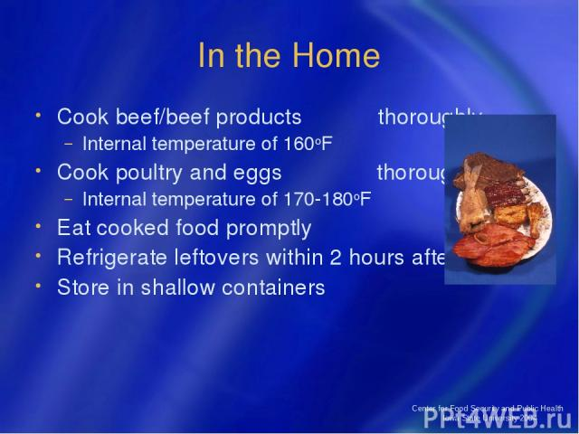 Center for Food Security and Public Health Iowa State University 2004 In the Home Cook beef/beef products thoroughly Internal temperature of 160oF Cook poultry and eggs thoroughly Internal temperature of 170-180oF Eat cooked food promptly Refrigerat…