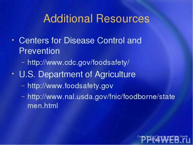 Center for Food Security and Public Health Iowa State University 2004 Additional Resources Centers for Disease Control and Prevention http://www.cdc.gov/foodsafety/ U.S. Department of Agriculture http://www.foodsafety.gov http://www.nal.usda.gov/fni…
