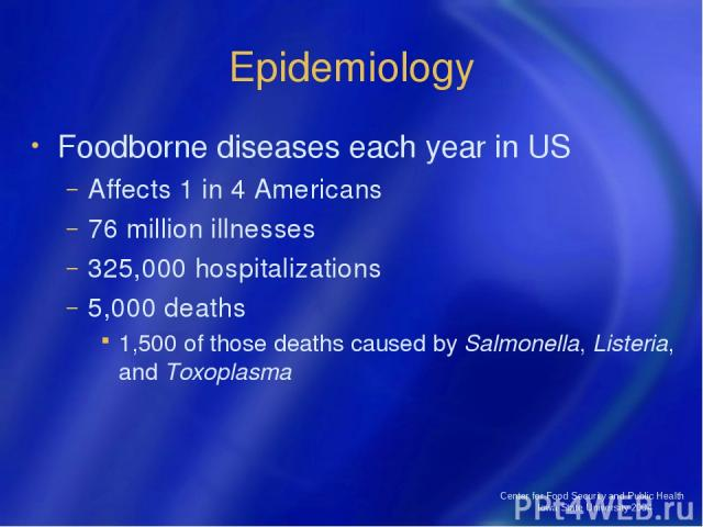 Center for Food Security and Public Health Iowa State University 2004 Epidemiology Foodborne diseases each year in US Affects 1 in 4 Americans 76 million illnesses 325,000 hospitalizations 5,000 deaths 1,500 of those deaths caused by Salmonella, Lis…