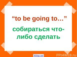 """""""to be going to…"""" собираться что-либо сделать 900igr.net"""