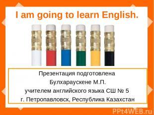 I am going to learn English. Презентация подготовлена Булхараускене М.П. учителе