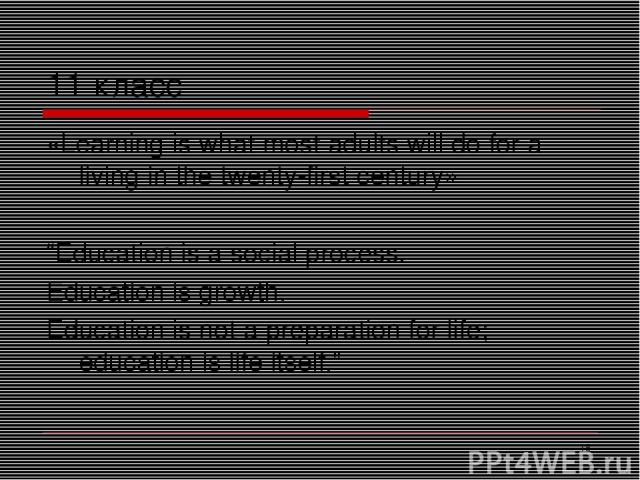 "* 11 класс «Learning is what most adults will do for a living in the twenty-first century» ""Education is a social process. Education is growth. Education is not a preparation for life; education is life itself."""
