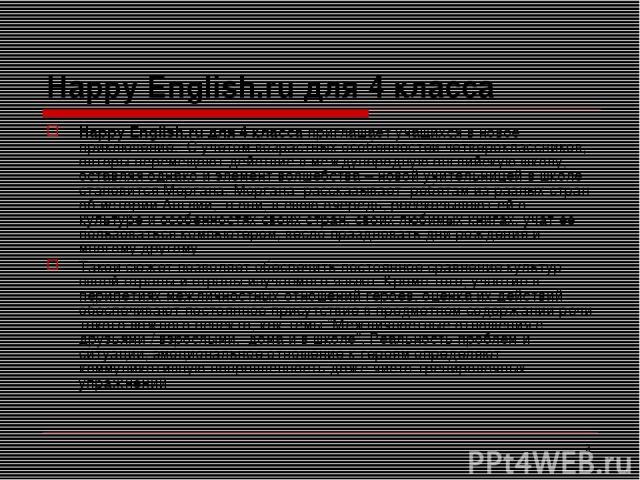 * Happy English.ru для 4 класса Happy English.ru для 4 класса приглашает учащихся в новое приключение. С учетом возрастных особенностей четвероклассников, авторы перемещают действие в международную английскую школу, оставляя однако и элемент волшебс…