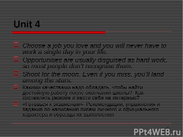 * Unit 4 Choose a job you love and you will never have to work a single day in your life. Opportunities are usually disguised as hard work, so most people don't recognise them. Shoot for the moon. Even if you miss, you'll land among the stars. Каким…