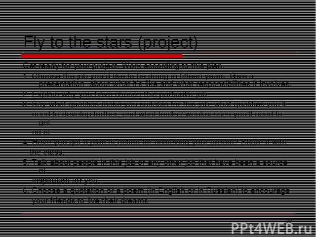 * Fly to the stars (project) Get ready for your project. Work according to this plan. 1. Choose the job you'd like to be doing in fifteen years. Give a presentation about what it's like and what responsibilities it involves. 2. Explain why you have …