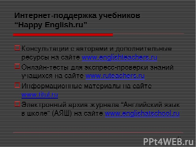 """* Интернет-поддержка учебников """"Happy English.ru"""" Консультации с авторами и дополнительные ресурсы на сайте www.englishteachers.ru Онлайн-тесты для экспресс-проверки знаний учащихся на сайте www.ruteachers.ru Информационные материалы на сайте www.ti…"""