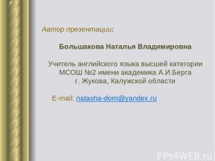 Автор презентации: Большакова Наталья Владимировна Учитель английского языка выс