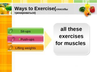 Ways to Exercise(способы тренироваться) Sit-ups Push-ups Lifting weights all the