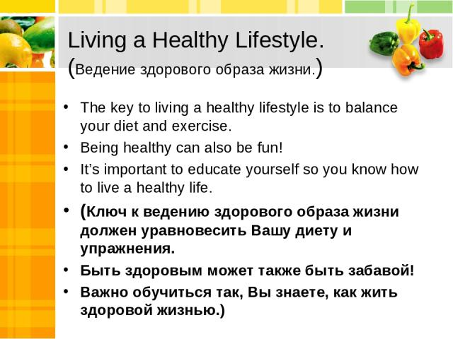 Living a Healthy Lifestyle. (Ведение здорового образа жизни.) The key to living a healthy lifestyle is to balance your diet and exercise. Being healthy can also be fun! It's important to educate yourself so you know how to live a healthy life. (Ключ…