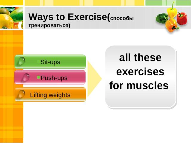 Ways to Exercise(способы тренироваться) Sit-ups Push-ups Lifting weights all these exercises for muscles