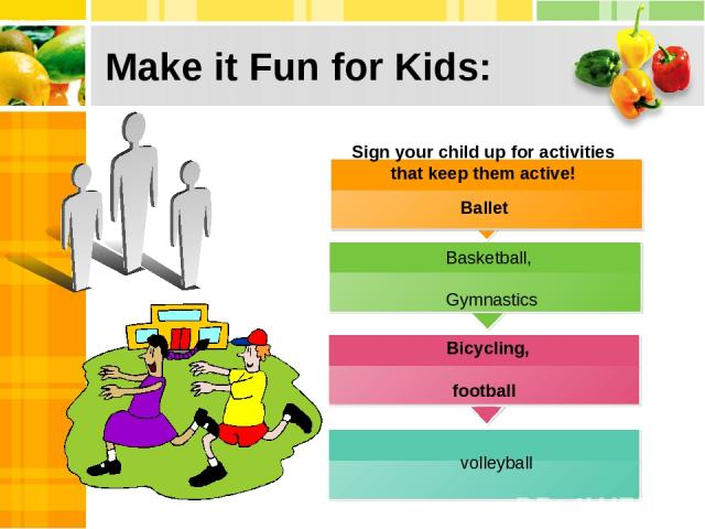 Make it Fun for Kids: Ballet football Sign your child up for activities that keep them active! Bicycling, Basketball, Gymnastics volleyball