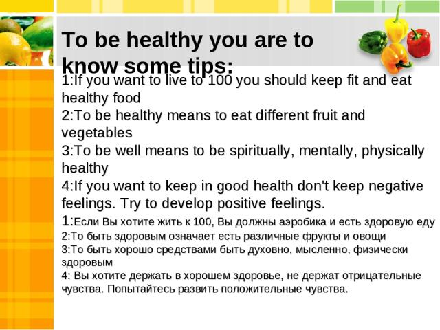 To be healthy you are to know some tips: 1:If you want to live to 100 you should keep fit and eat healthy food 2:To be healthy means to eat different fruit and vegetables 3:To be well means to be spiritually, mentally, physically healthy 4:If you wa…