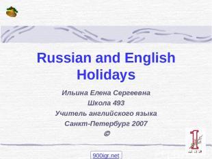 Russian and English Holidays Ильина Елена Сергеевна Школа 493 Учитель английског