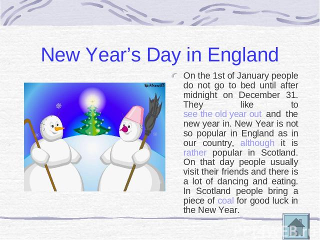 New Year's Day in England On the 1st of January people do not go to bed until after midnight on December 31. They like to see the old year out and the new year in. New Year is not so popular in England as in our country, although it is rather popula…