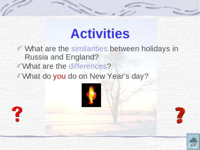 Activities What are the similarities between holidays in Russia and England? What are the differences? What do you do on New Year's day?