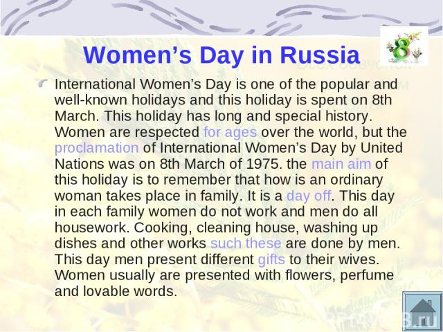 Women's Day in Russia International Women's Day is one of the popular and well-known holidays and this holiday is spent on 8th March. This holiday has long and special history. Women are respected for ages over the world, but the proclamation of Int…