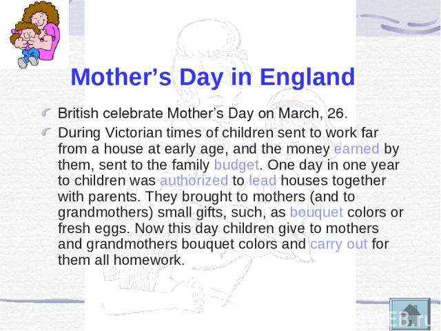 Mother's Day in England British celebrate Mother's Day on March, 26. During Victorian times of children sent to work far from a house at early age, and the money earned by them, sent to the family budget. One day in one year to children was authoriz…