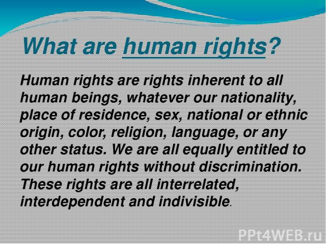 What are human rights? Human rights are rights inherent to all human beings, whatever our nationality, place of residence, sex, national or ethnic origin, color, religion, language, or any other status. We are all equally entitled to our human right…