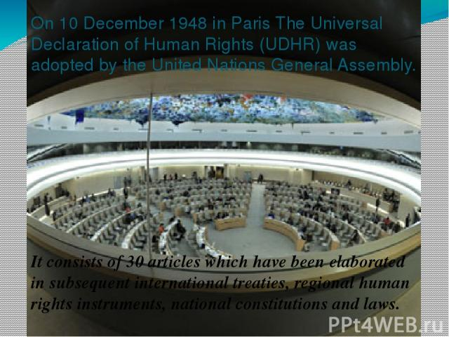 On 10 December 1948 in Paris The Universal Declaration of Human Rights (UDHR) was adopted by the United Nations General Assembly. It consists of 30 articles which have been elaborated in subsequent international treaties, regional human rights instr…