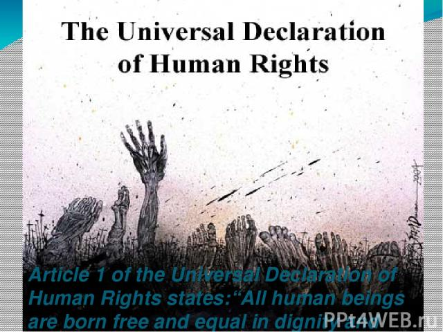 """Article 1 of the Universal Declaration of Human Rights states:""""All human beings are born free and equal in dignity and rights."""""""
